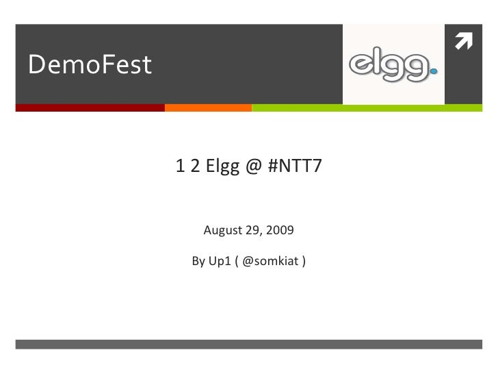 DemoFest<br />1 2 Elgg @ #NTT7<br />August 29, 2009<br />By Up1 ( @somkiat )<br />
