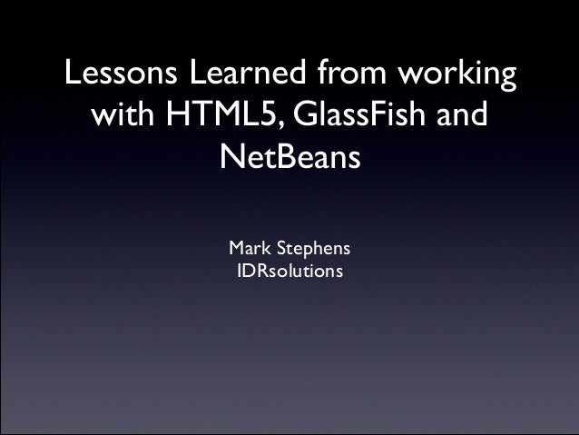 Lessons Learned from working with HTML5, GlassFish and NetBeans  Mark Stephens  IDRsolutions