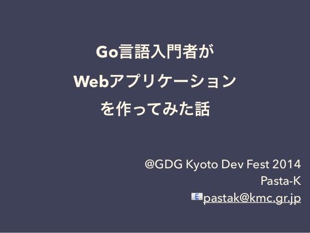 Go言語入門者が  Webアプリケーション  を作ってみた話  @GDG Kyoto Dev Fest 2014  Pasta-K  pastak@kmc.gr.jp