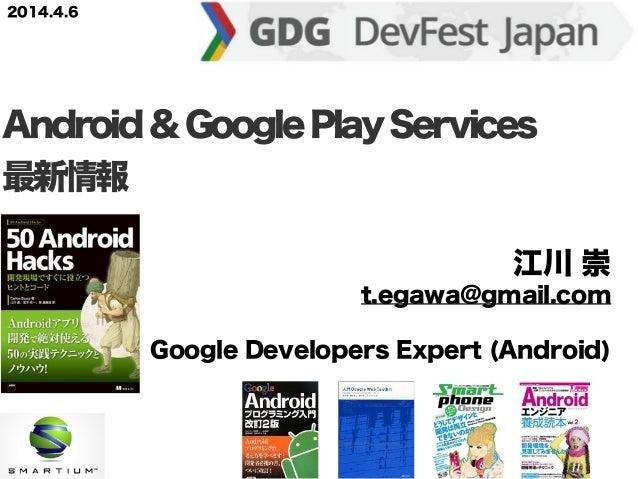 江川 崇 t.egawa@gmail.com Google Developers Expert (Android) Android&GooglePlayServices 最新情報 2014.4.6