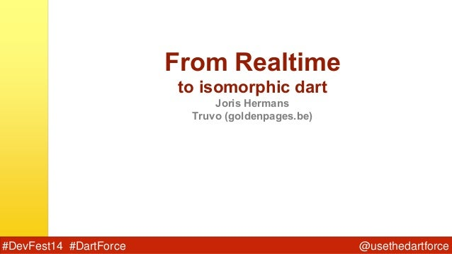 @usethedartforce#DevFest14 #DartForce From Realtime to isomorphic dart Joris Hermans Truvo (goldenpages.be)