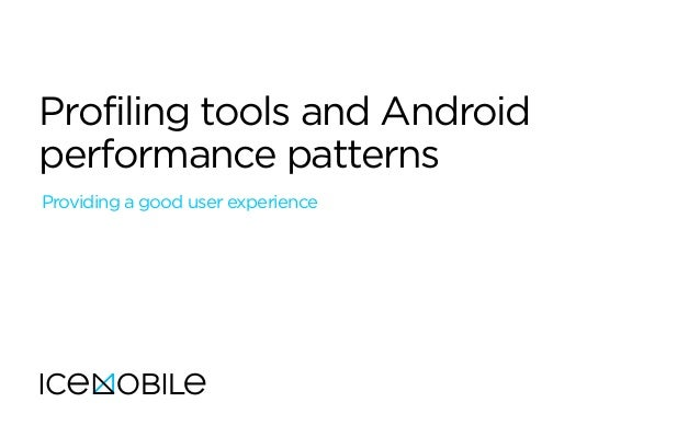 Profiling tools and Android performance patterns Providing a good user experience