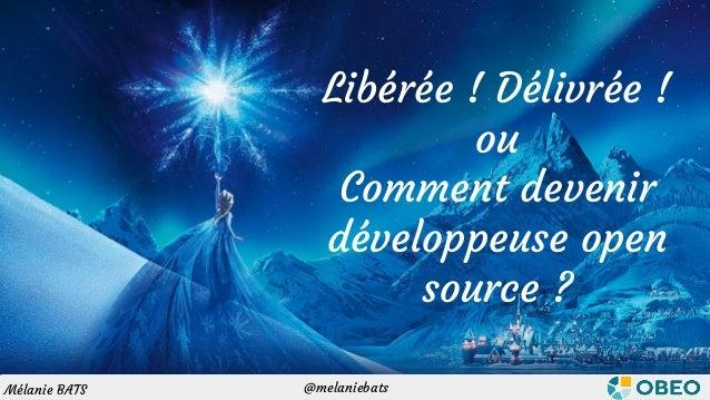 @melaniebatsMélanie BATS Libérée ! Délivrée ! ou Comment devenir développeuse open source ? @melaniebatsMélanie BATS