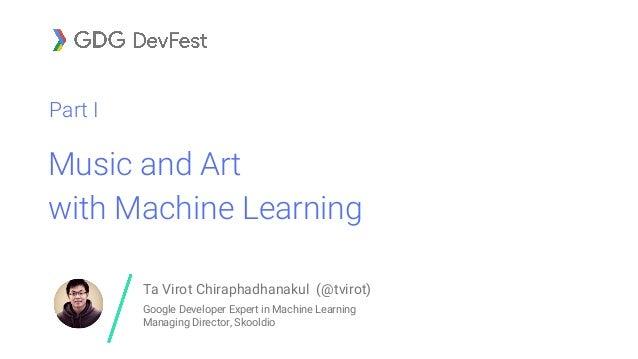 Music and Art with Machine Learning Part I Ta Virot Chiraphadhanakul (@tvirot) Google Developer Expert in Machine Learning...