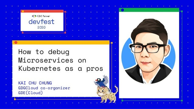 How to debug Microservices on Kubernetes as a pros KAI CHU CHUNG GDGCloud co-organizer GDE(Cloud)
