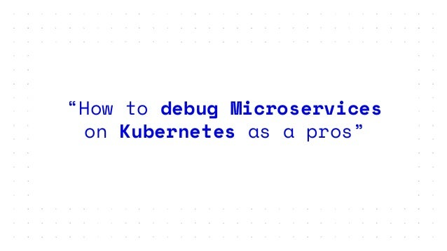 """""""How to debug Microservices on Kubernetes as a pros"""""""