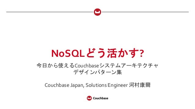 NoSQLどう活かす?	    今日から使えるCouchbaseシステムアーキテクチャ	    デザインパターン集	    	    Couchbase	   Japan,	   Solutions	   Engineer	   河村康爾
