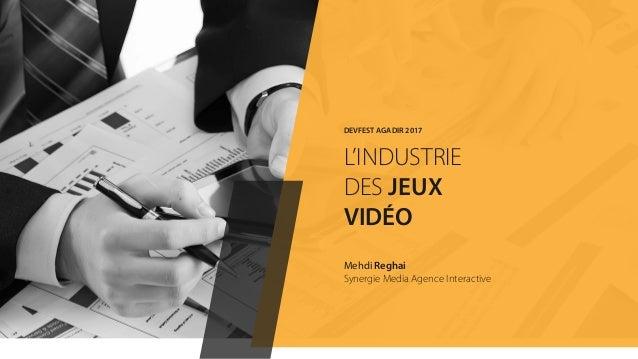 Mehdi Reghai Synergie Media Agence Interactive DEVFEST AGADIR 2017 L'INDUSTRIE DES JEUX VIDÉO