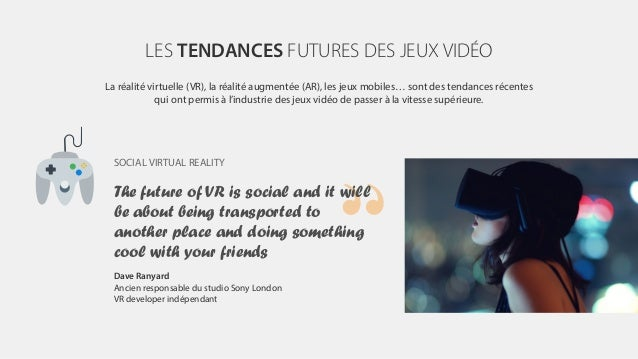 LES TENDANCES FUTURES DES JEUX VIDÉO La réalité virtuelle (VR), la réalité augmentée (AR), les jeux mobiles… sont des tend...