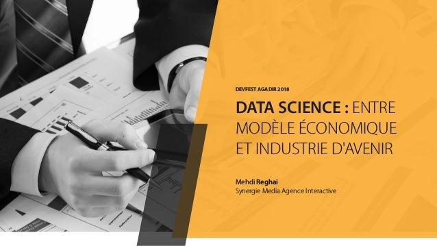 Mehdi Reghai Synergie Media Agence Interactive DEVFEST AGADIR 2018 DATA SCIENCE : ENTRE MODÈLE ÉCONOMIQUE ET INDUSTRIE D'A...