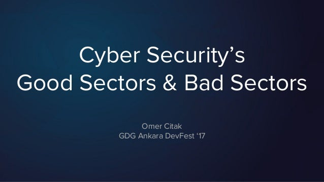 Cyber Security's Good Sectors & Bad Sectors Omer Citak GDG Ankara DevFest '17