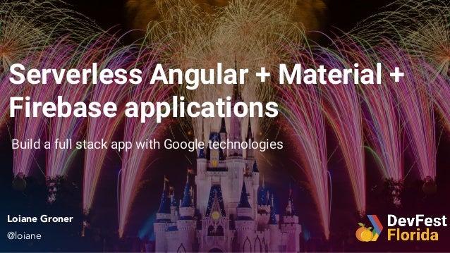 Serverless Angular + Material + Firebase applications Loiane Groner @loiane Build a full stack app with Google technologies