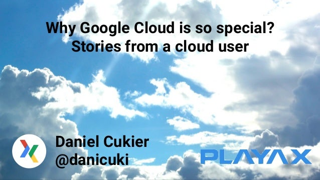 Why Google Cloud is so special? Stories from a cloud user Daniel Cukier @danicuki