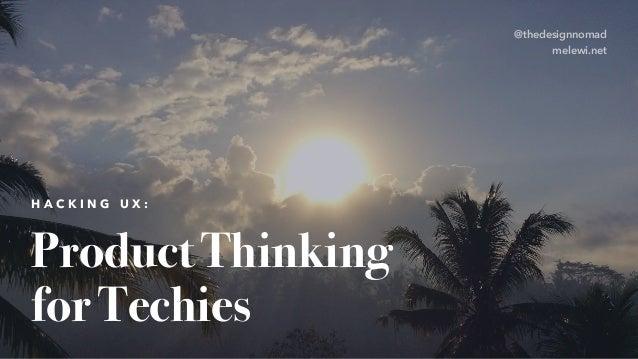 Product Thinking for Techies H A C K I N G U X : @thedesignnomad melewi.net