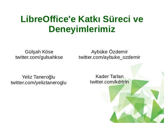 LibreOffice'e Katkı Süreci ve Deneyimlerimiz Yeliz Taneroğlu twitter.com/yeliztaneroglu Kader Tarlan twitter.com/kdrtrln A...