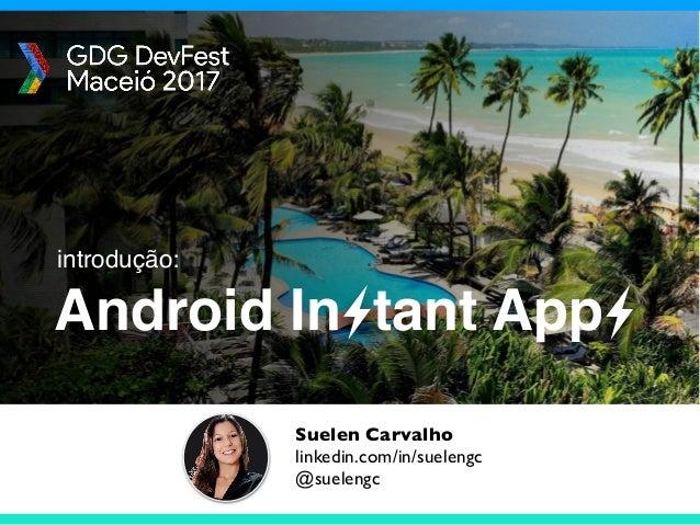 Android In tant App Suelen Carvalho linkedin.com/in/suelengc @suelengc introdução: