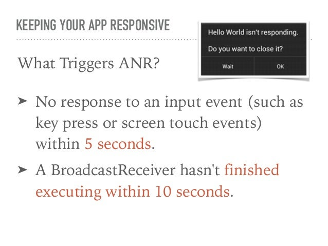KEEPING YOUR APP RESPONSIVE How to Avoid ANRs? ➤ Use AsyncTask. ➤ Do not NEVER! call Thread.wait() or Thread.sleep(). ➤ Us...