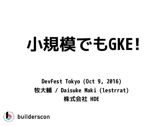 小規模でもGKE! DevFest Tokyo (Oct 9, 2016) 牧大輔 / Daisuke Maki (lestrrat) 株式会社 HDE