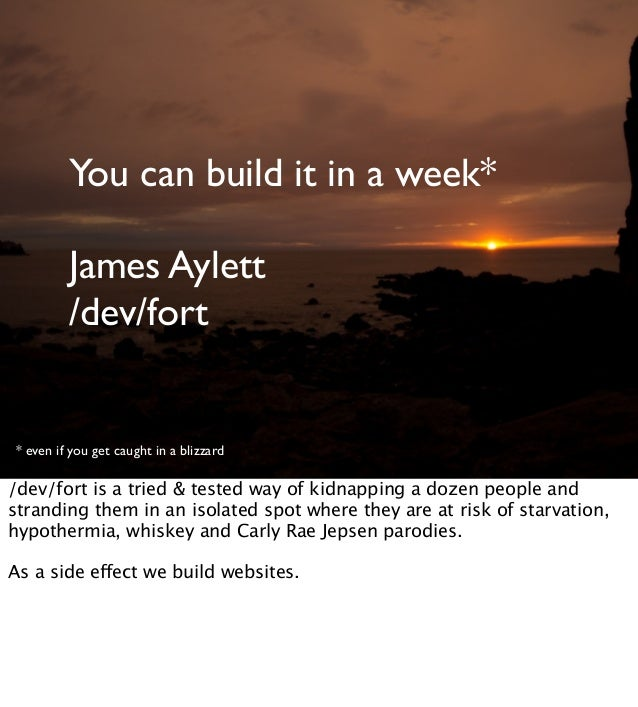 You can build it in a week*James Aylett/dev/fort* even if you get caught in a blizzard/dev/fort is a tried & tested way of...