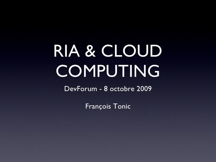 RIA & CLOUD COMPUTING <ul><li>DevForum - 8 octobre 2009 </li></ul><ul><li>François Tonic </li></ul>