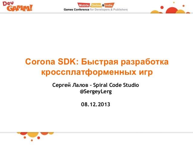 Corona SDK: Быстрая разработка кроссплатформенных игр Сергей Лалов – Spiral Code Studio @SergeyLerg 08.12.2013