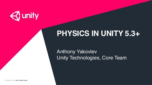COPYRIGHT 2015 @ UNITY TECHNOLOGIES PHYSICS IN UNITY 5.3+ Anthony Yakovlev Unity Technologies, Core Team