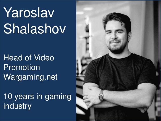 Yaroslav Shalashov Head of Video Promotion Wargaming.net 10 years in gaming industry