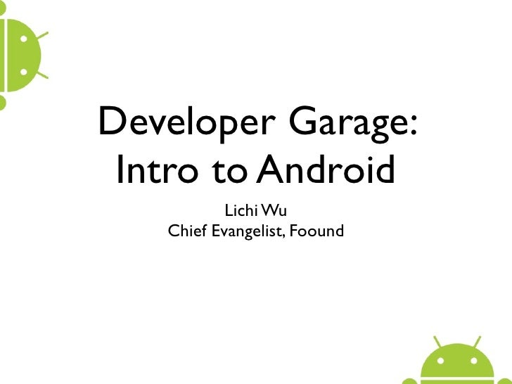 Developer Garage:  Intro to Android            Lichi Wu    Chief Evangelist, Foound