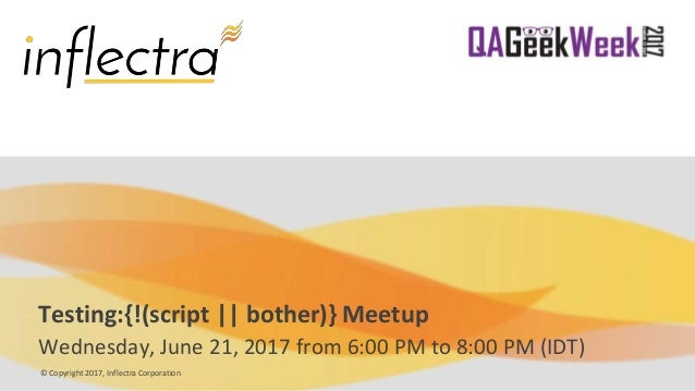 © Copyright 2017, Inflectra Corporation Testing:{!(script || bother)} Meetup Wednesday, June 21, 2017 from 6:00 PM to 8:00...