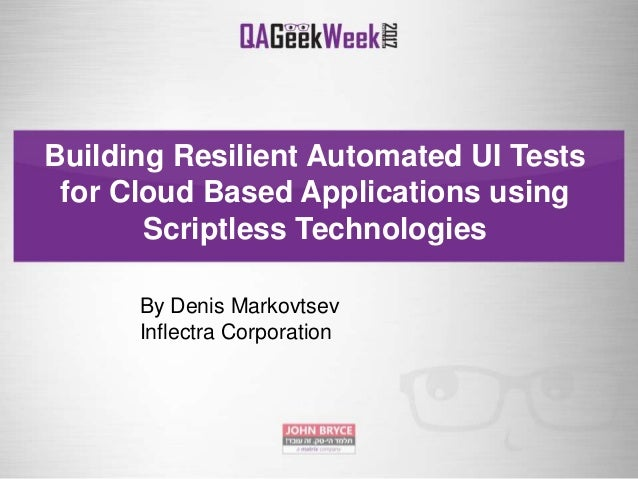 Building Resilient Automated UI Tests for Cloud Based Applications using Scriptless Technologies By Denis Markovtsev Infle...