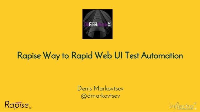 ® Rapise Way to Rapid Web UI Test Automation Denis Markovtsev @dmarkovtsev