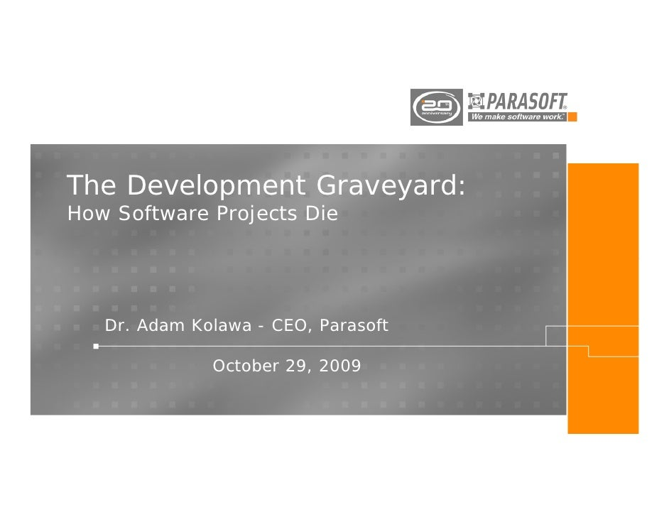 The Development Graveyard:How Software Projects Die   Dr. Adam Kolawa - CEO, Parasoft              October 29, 2009