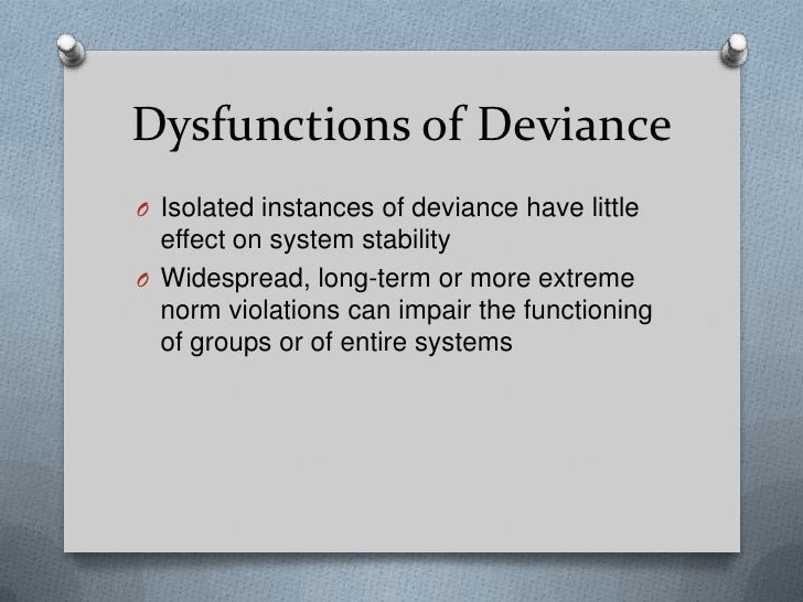 dysfunction of deviance Deviance as reactive construction deviance is concerned with the process whereby actions, beliefs or conditions (abc) come to be viewed as deviant by others deviance can be observed by the negative, stigmatizing.