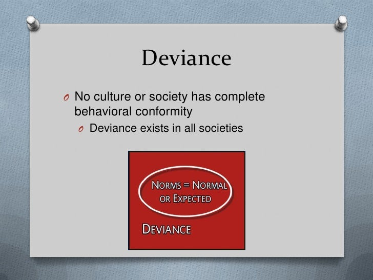 social deviance Deviant behaviors, or deviant acts in society refer to behavior that violate social norms and expectations deviance can be something as small as dressing in gothic clothing, or something as serious as burning someone's house down each society ha.