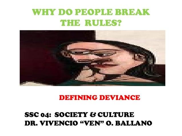 "WHY DO PEOPLE BREAKTHE RULES?DEFINING DEVIANCESSC 04: SOCIETY & CULTUREDR. VIVENCIO ""VEN"" O. BALLANO"