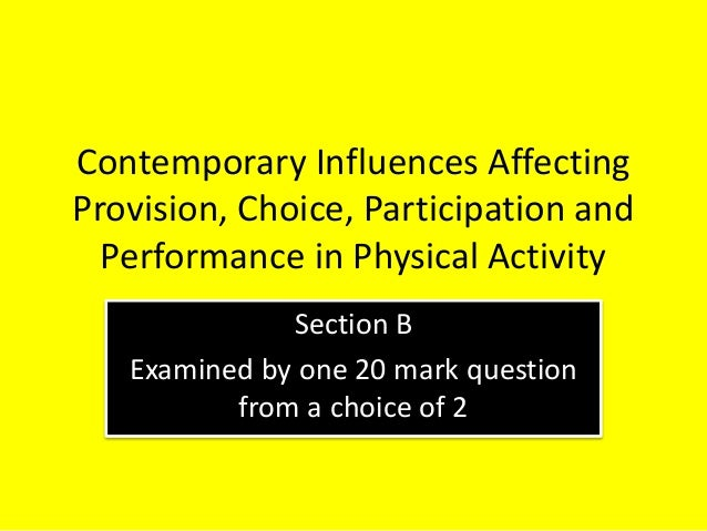Contemporary Influences Affecting Provision, Choice, Participation and Performance in Physical Activity Section B Examined...