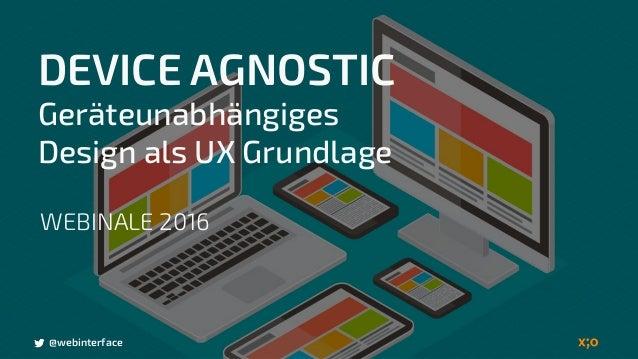@webinterface DEVICE AGNOSTIC Geräteunabhängiges Design als UX Grundlage @webinterface WEBINALE 2016