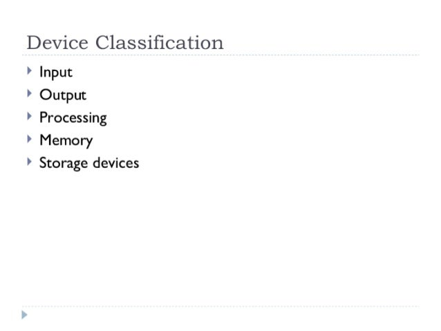 Device Classification  > Input  ' Output  > Processing  > Memory  > Storage devices