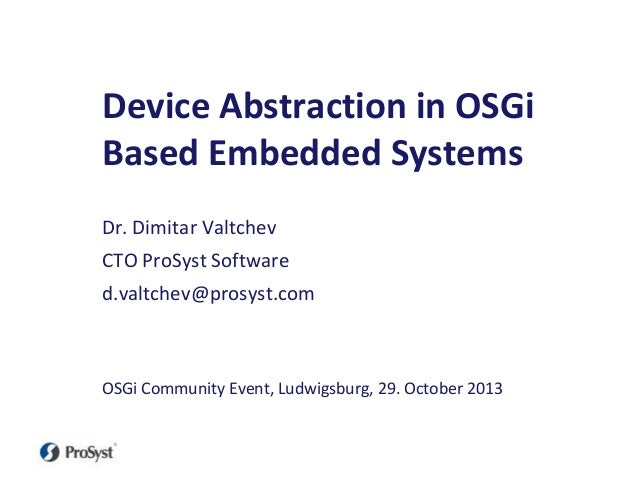 Device Abstraction in OSGi Based Embedded Systems Dr. Dimitar Valtchev CTO ProSyst Software d.valtchev@prosyst.com  OSGi C...