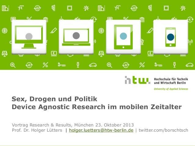 Sex, Drogen und Politik Device Agnostic Research im mobilen Zeitalter Vortrag Research & Results, München 23. Oktober 2013...