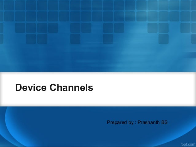 Device ChannelsPrepared by : Prashanth BS