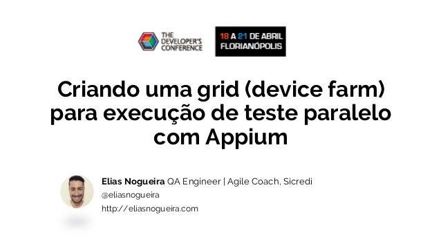 Criando uma grid (device farm) para execução de teste paralelo com Appium Elias Nogueira QA Engineer | Agile Coach, Sicred...