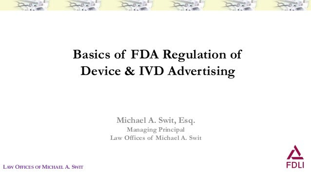 Basics of FDA Regulation of Device & IVD Advertising Michael A. Swit, Esq. Managing Principal Law Offices of Michael A. Sw...