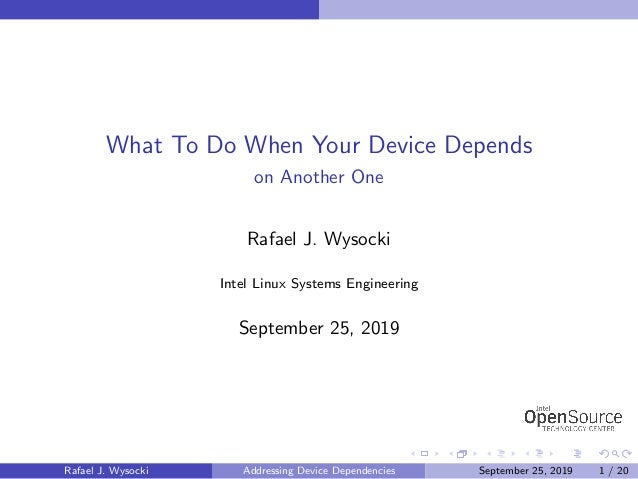 What To Do When Your Device Depends on Another One Rafael J. Wysocki Intel Linux Systems Engineering September 25, 2019 Ra...