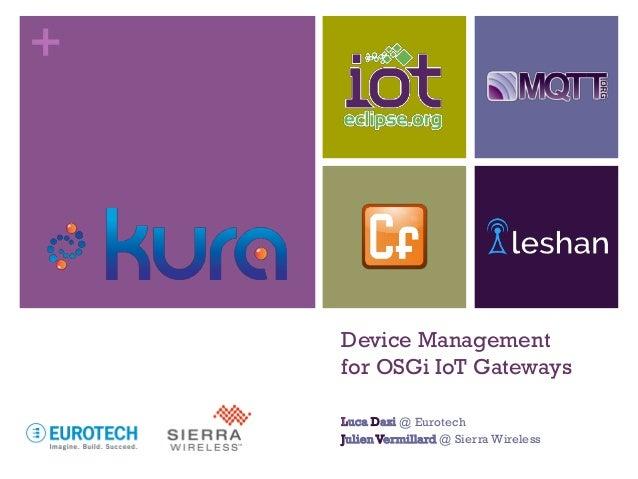 + Device Management for OSGi IoT Gateways Luca Dazi @ Eurotech JulienVermillard @ Sierra Wireless