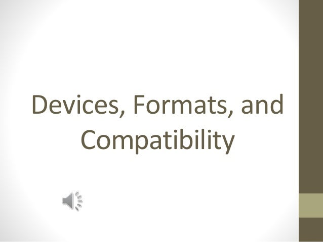 Devices, Formats, and Compatibility