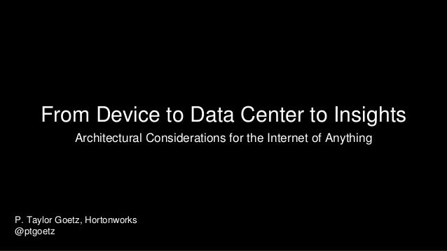 From Device to Data Center to Insights Architectural Considerations for the Internet of Anything P. Taylor Goetz, Hortonwo...