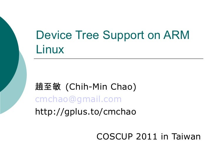 Device Tree Support on ARM Linux 趙至敏  (Chih-Min Chao) [email_address] http://gplus.to/cmchao COSCUP 2011 in Taiwan