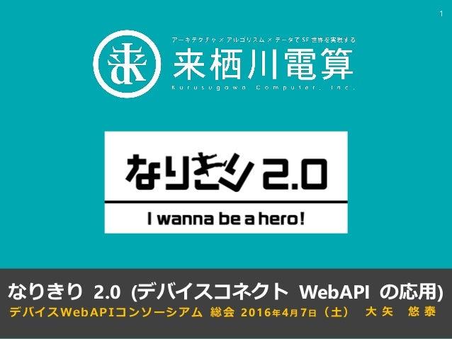 デバイスWebAPIコンソーシアム 総会 2016年4月 7日(土) なりきり 2.0 (デバイスコネクト WebAPI の応用) 1 大 矢 悠 泰