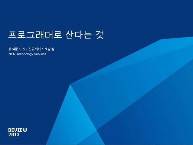 프로그래머로 산다는 것 유석문 이사 / 신규서비스개발실 NHN Technology Services